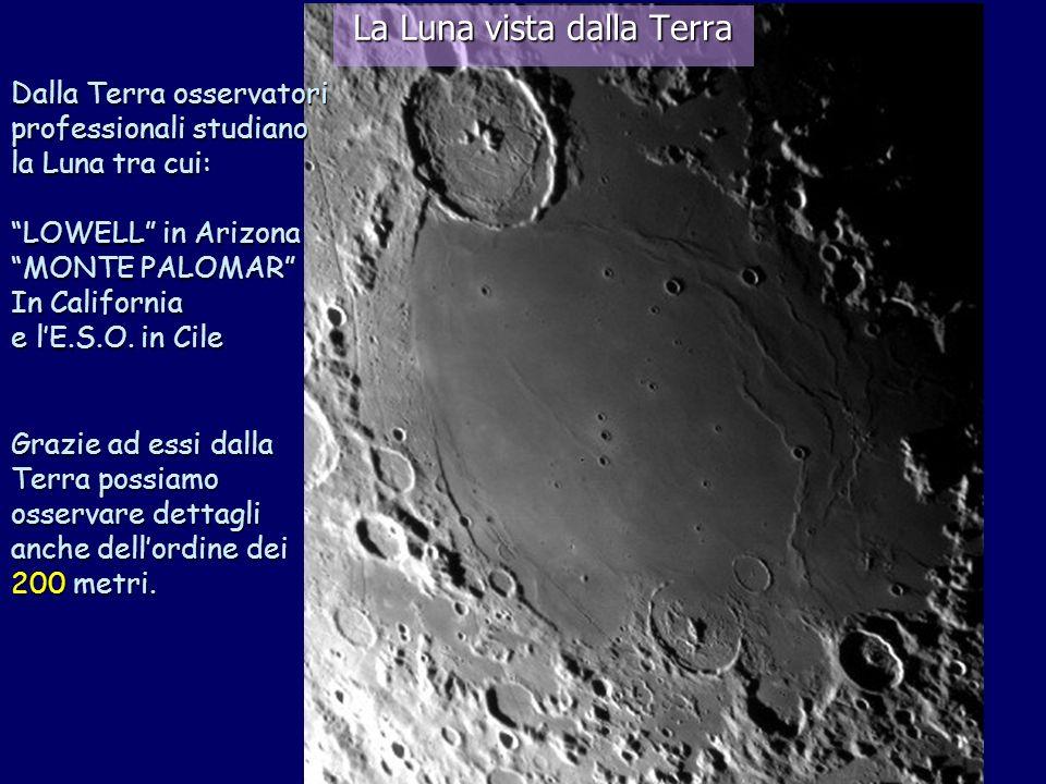 La Luna vista dalla Terra Dalla Terra osservatori professionali studiano la Luna tra cui: LOWELL in Arizona MONTE PALOMAR In California e lE.S.O. in C