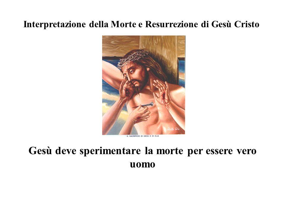 Interpretazione della Morte e Resurrezione di Gesù Cristo Gesù deve sperimentare la morte per essere vero uomo