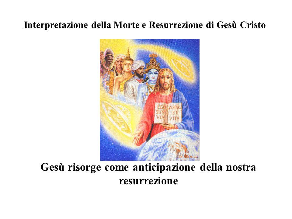 Interpretazione della Morte e Resurrezione di Gesù Cristo Gesù risorge come anticipazione della nostra resurrezione