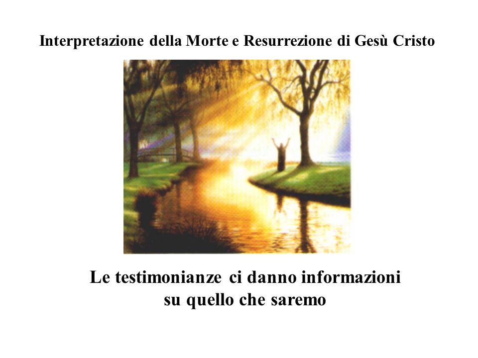 Interpretazione della Morte e Resurrezione di Gesù Cristo Le testimonianze ci danno informazioni su quello che saremo