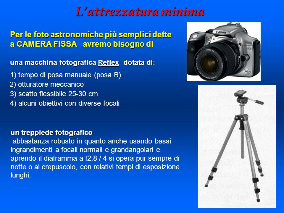 Lattrezzatura minima un treppiede fotografico abbastanza robusto in quanto anche usando bassi ingrandimenti a focali normali e grandangolari e aprendo