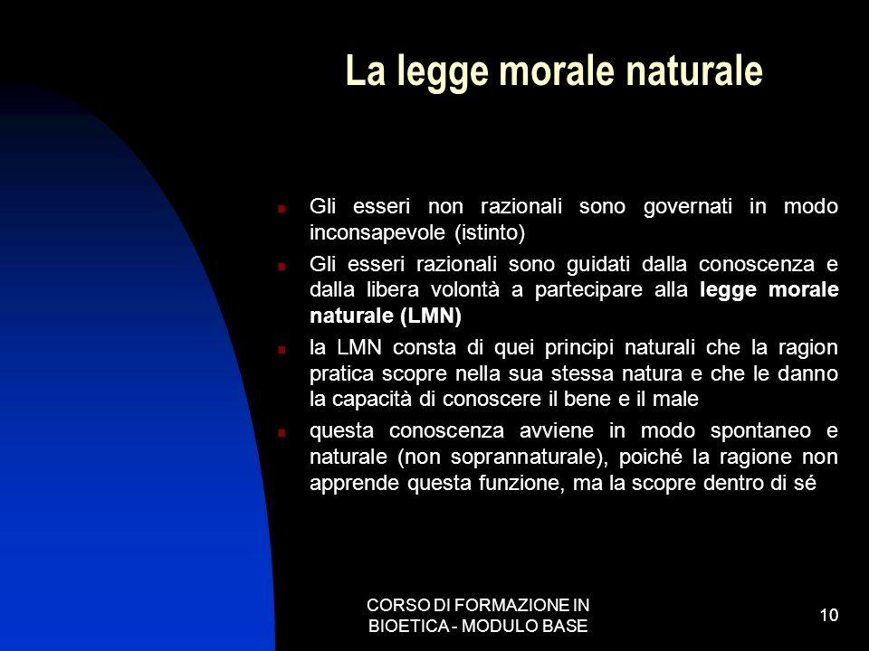 CORSO DI FORMAZIONE IN BIOETICA - MODULO BASE 10 La legge morale naturale Gli esseri non razionali sono governati in modo inconsapevole (istinto) Gli