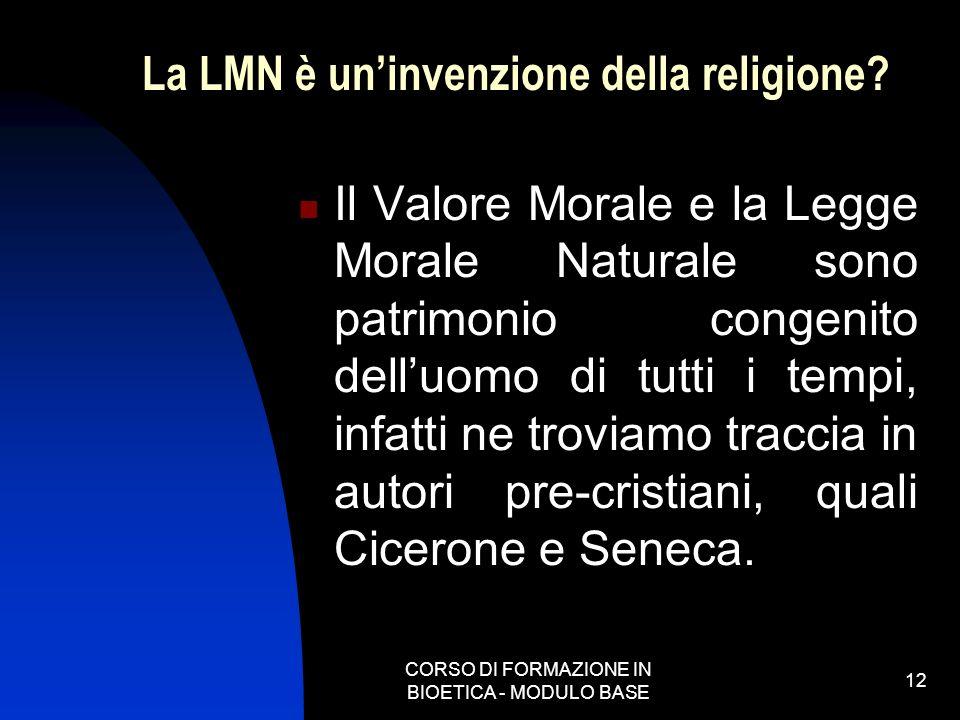 CORSO DI FORMAZIONE IN BIOETICA - MODULO BASE 12 La LMN è uninvenzione della religione? Il Valore Morale e la Legge Morale Naturale sono patrimonio co