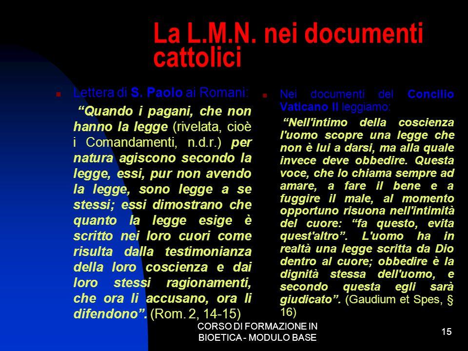 CORSO DI FORMAZIONE IN BIOETICA - MODULO BASE 15 La L.M.N. nei documenti cattolici Lettera di S. Paolo ai Romani: Quando i pagani, che non hanno la le