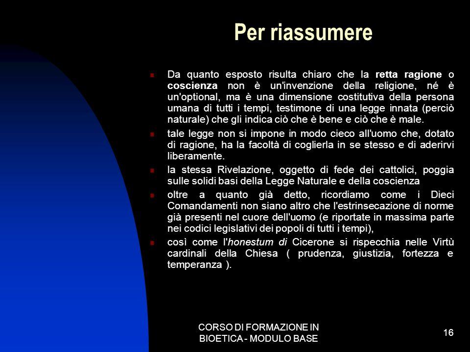 CORSO DI FORMAZIONE IN BIOETICA - MODULO BASE 16 Per riassumere Da quanto esposto risulta chiaro che la retta ragione o coscienza non è un'invenzione