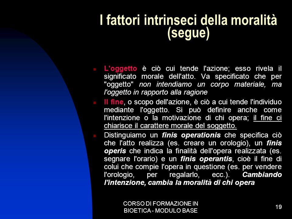 CORSO DI FORMAZIONE IN BIOETICA - MODULO BASE 19 I fattori intrinseci della moralità (segue) L'oggetto è ciò cui tende l'azione; esso rivela il signif