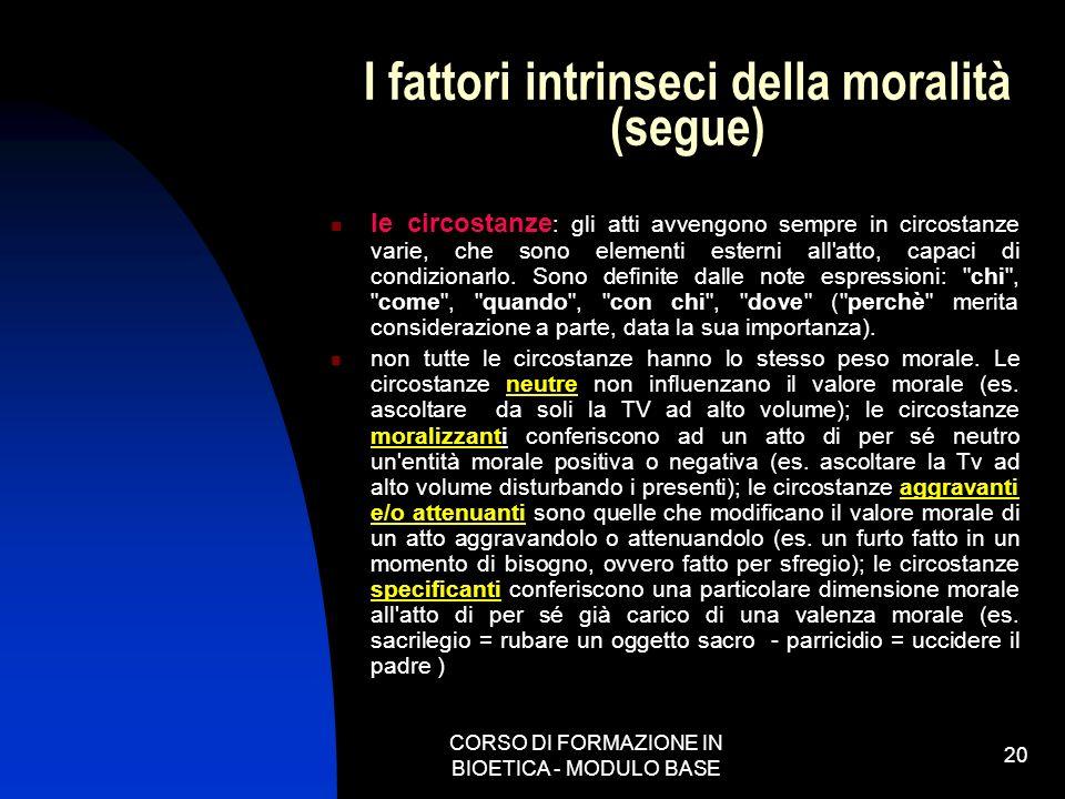 CORSO DI FORMAZIONE IN BIOETICA - MODULO BASE 20 I fattori intrinseci della moralità (segue) le circostanze : gli atti avvengono sempre in circostanze