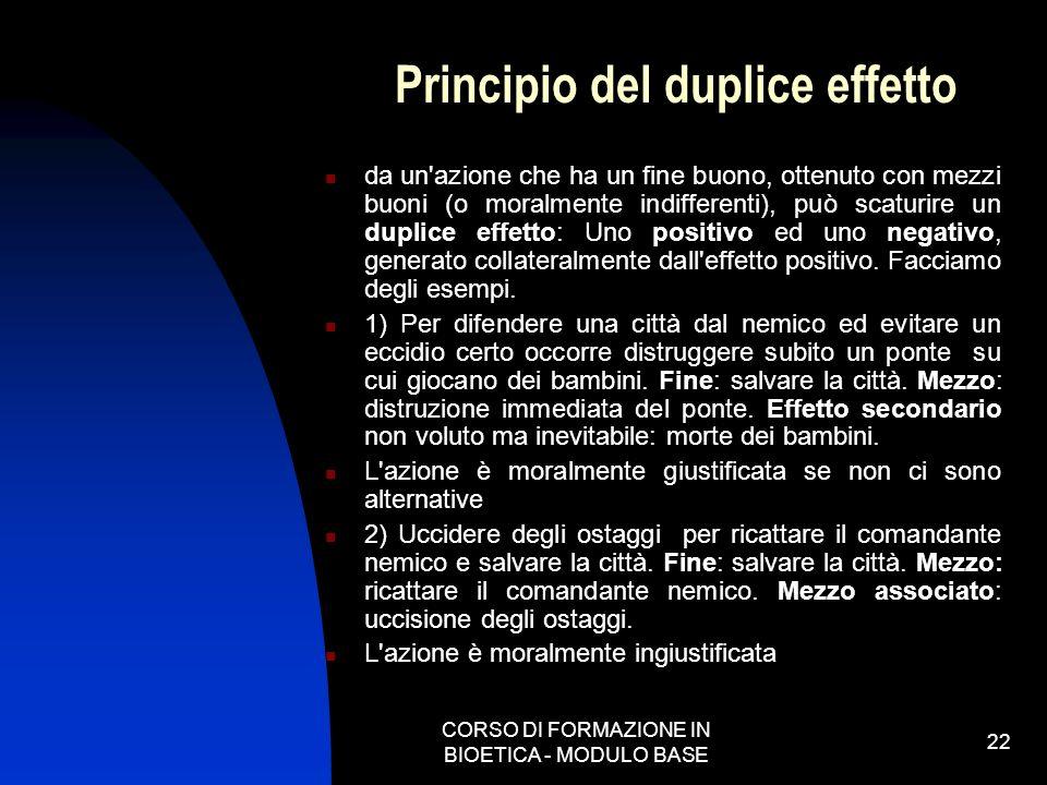 CORSO DI FORMAZIONE IN BIOETICA - MODULO BASE 22 Principio del duplice effetto da un'azione che ha un fine buono, ottenuto con mezzi buoni (o moralmen