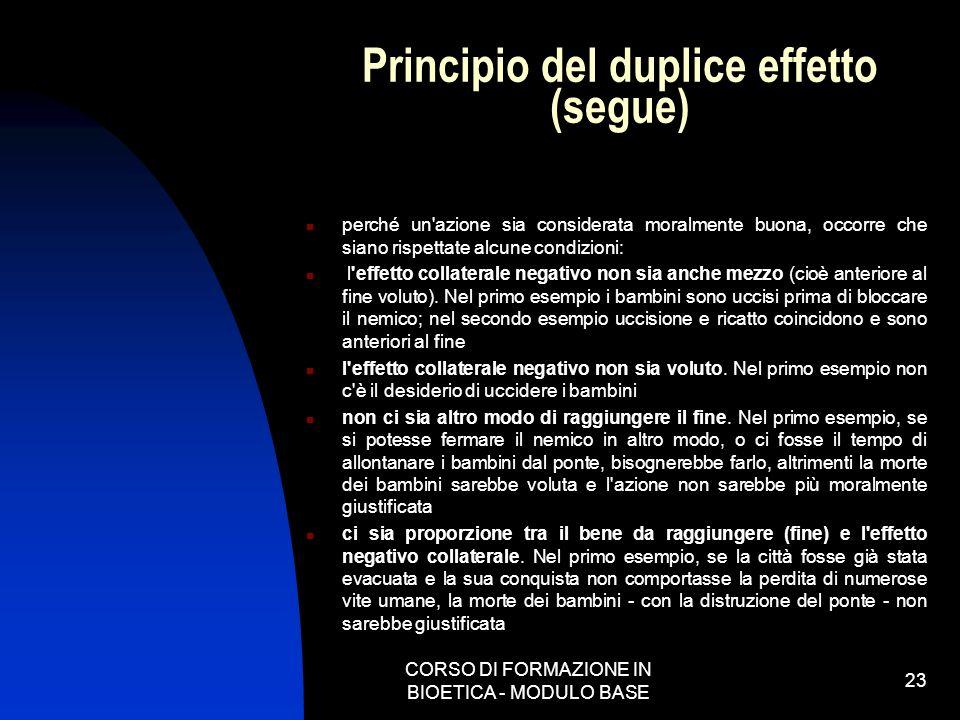 CORSO DI FORMAZIONE IN BIOETICA - MODULO BASE 23 Principio del duplice effetto (segue) perché un'azione sia considerata moralmente buona, occorre che