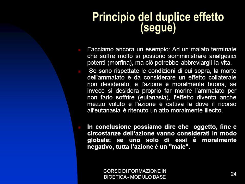 CORSO DI FORMAZIONE IN BIOETICA - MODULO BASE 24 Principio del duplice effetto (segue) Facciamo ancora un esempio: Ad un malato terminale che soffre m