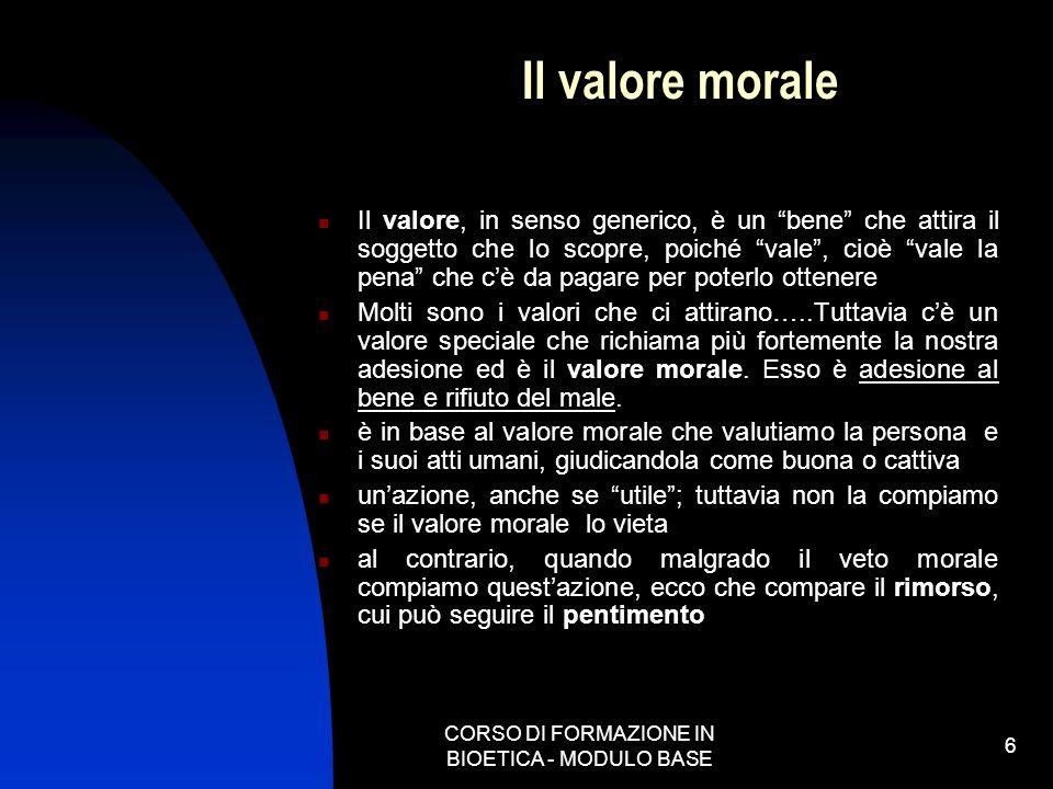 CORSO DI FORMAZIONE IN BIOETICA - MODULO BASE 6 Il valore morale Il valore, in senso generico, è un bene che attira il soggetto che lo scopre, poiché