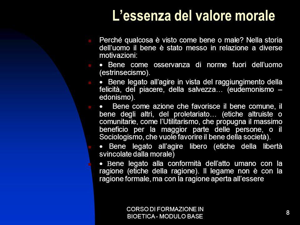 CORSO DI FORMAZIONE IN BIOETICA - MODULO BASE 8 Lessenza del valore morale Perché qualcosa è visto come bene o male? Nella storia delluomo il bene è s