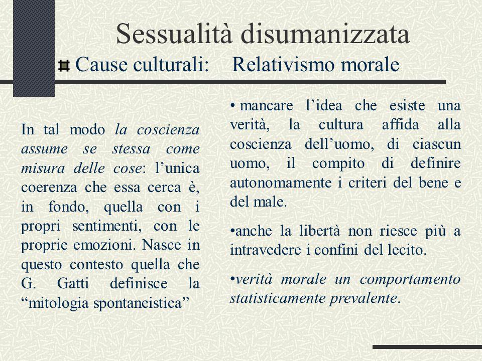 Sessualità disumanizzata Cause culturali: Relativismo morale mancare lidea che esiste una verità, la cultura affida alla coscienza delluomo, di ciascu