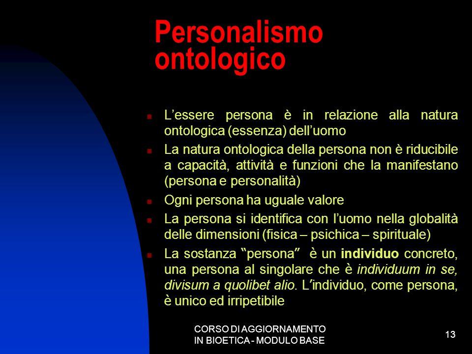 CORSO DI AGGIORNAMENTO IN BIOETICA - MODULO BASE 13 Personalismo ontologico Lessere persona è in relazione alla natura ontologica (essenza) delluomo L