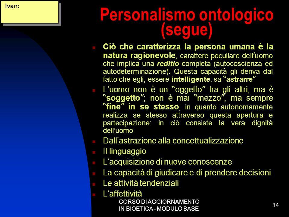 CORSO DI AGGIORNAMENTO IN BIOETICA - MODULO BASE 14 Personalismo ontologico (segue) Ciò che caratterizza la persona umana è la natura ragionevole, car