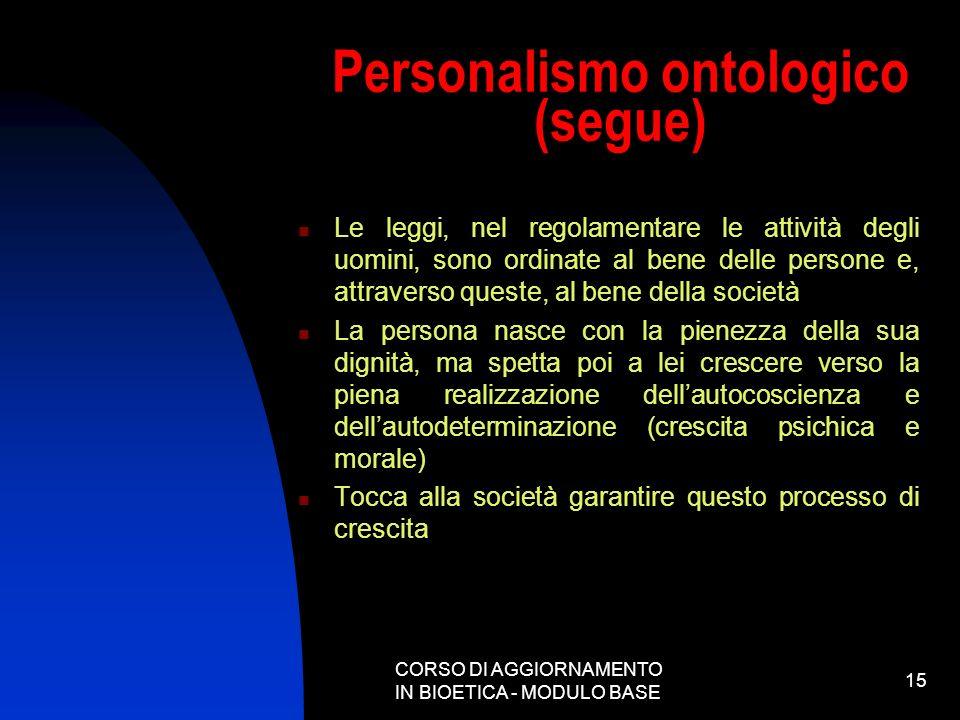 CORSO DI AGGIORNAMENTO IN BIOETICA - MODULO BASE 15 Personalismo ontologico (segue) Le leggi, nel regolamentare le attività degli uomini, sono ordinat