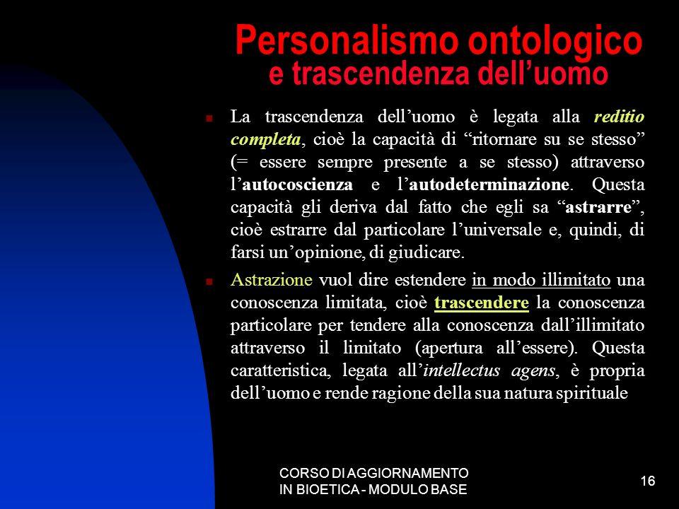 CORSO DI AGGIORNAMENTO IN BIOETICA - MODULO BASE 16 Personalismo ontologico e trascendenza delluomo La trascendenza delluomo è legata alla reditio com