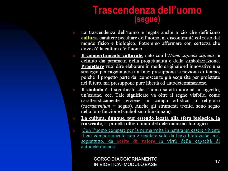 CORSO DI AGGIORNAMENTO IN BIOETICA - MODULO BASE 17 Trascendenza delluomo (segue) La trascendenza delluomo è legata anche a ciò che definiamo cultura,