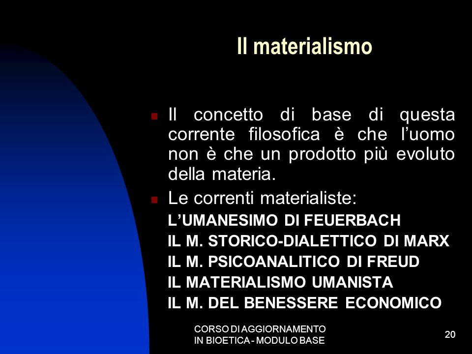 CORSO DI AGGIORNAMENTO IN BIOETICA - MODULO BASE 20 Il materialismo Il concetto di base di questa corrente filosofica è che luomo non è che un prodott