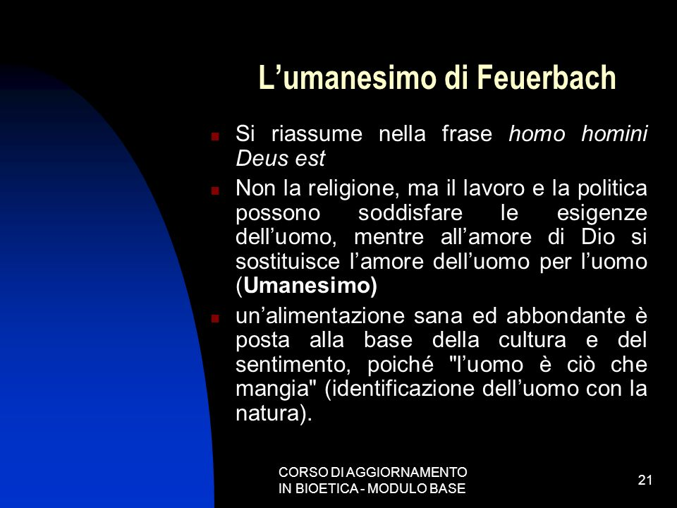 CORSO DI AGGIORNAMENTO IN BIOETICA - MODULO BASE 21 Lumanesimo di Feuerbach Si riassume nella frase homo homini Deus est Non la religione, ma il lavor