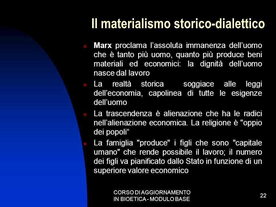 CORSO DI AGGIORNAMENTO IN BIOETICA - MODULO BASE 22 Il materialismo storico-dialettico Marx proclama lassoluta immanenza delluomo che è tanto più uomo