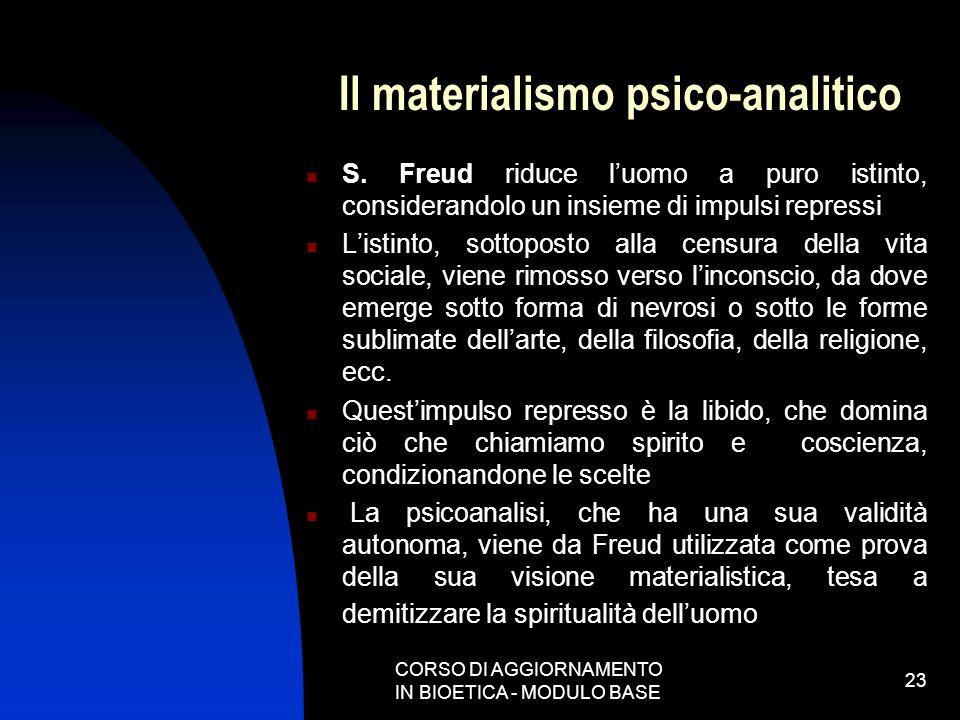 CORSO DI AGGIORNAMENTO IN BIOETICA - MODULO BASE 23 Il materialismo psico-analitico S. Freud riduce luomo a puro istinto, considerandolo un insieme di