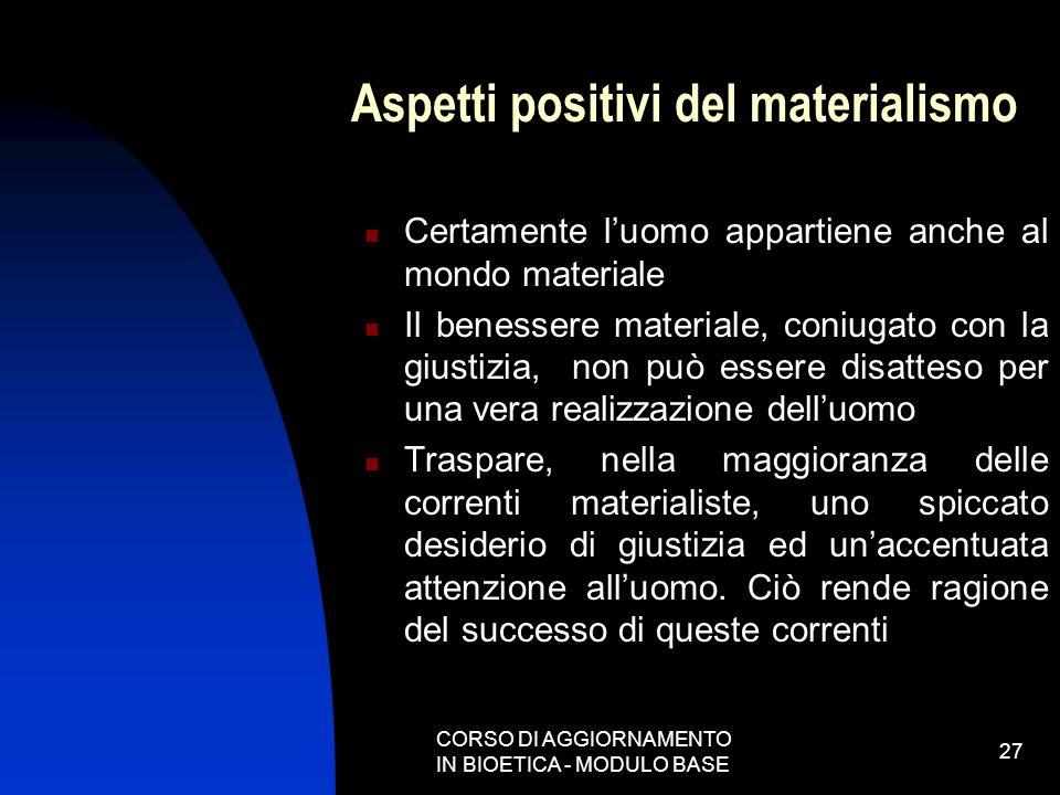 CORSO DI AGGIORNAMENTO IN BIOETICA - MODULO BASE 27 Aspetti positivi del materialismo Certamente luomo appartiene anche al mondo materiale Il benesser