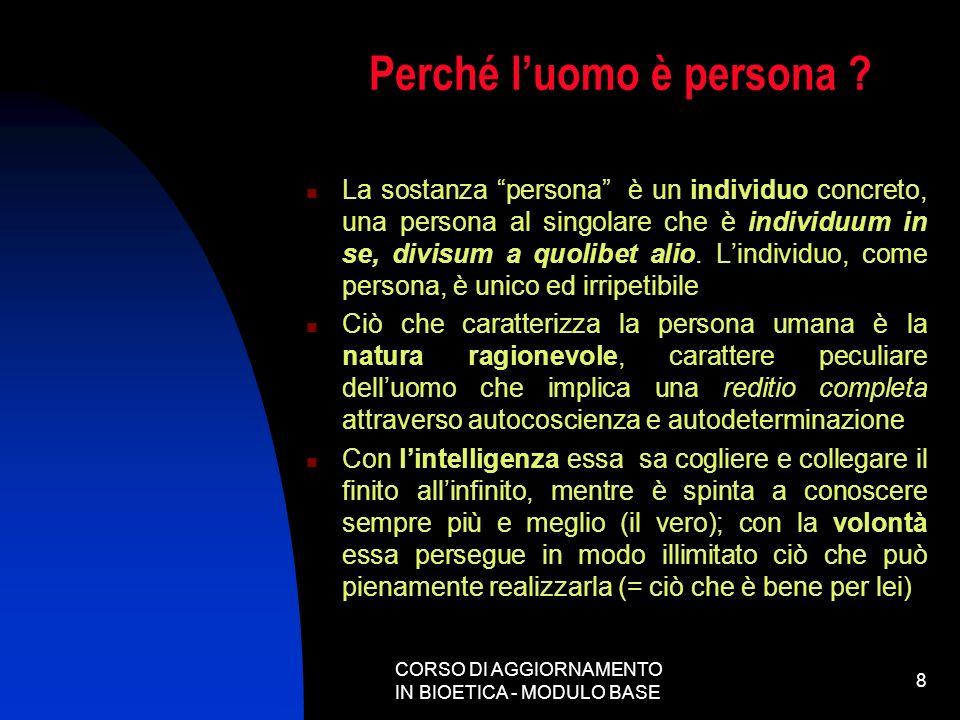 CORSO DI AGGIORNAMENTO IN BIOETICA - MODULO BASE 8 Perché luomo è persona ? La sostanza persona è un individuo concreto, una persona al singolare che