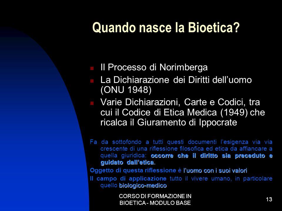 CORSO DI FORMAZIONE IN BIOETICA - MODULO BASE 13 Quando nasce la Bioetica? Il Processo di Norimberga La Dichiarazione dei Diritti delluomo (ONU 1948)