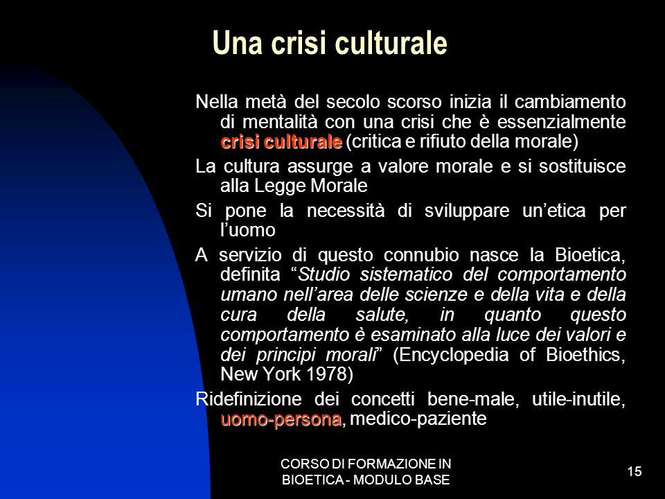 CORSO DI FORMAZIONE IN BIOETICA - MODULO BASE 15 Una crisi culturale crisi culturale Nella metà del secolo scorso inizia il cambiamento di mentalità c