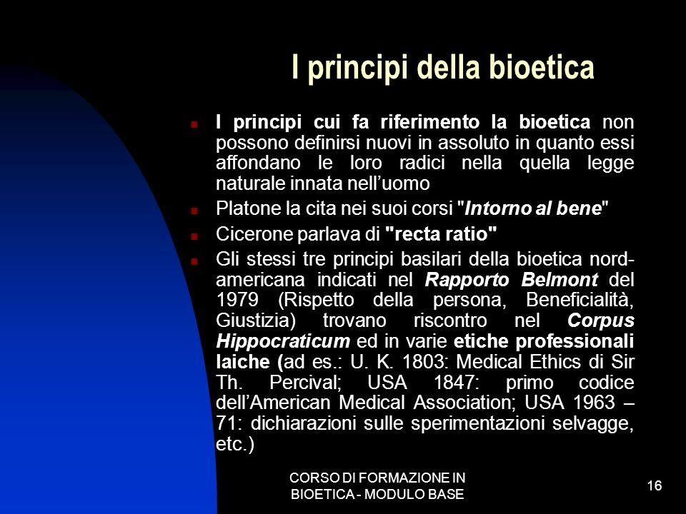 CORSO DI FORMAZIONE IN BIOETICA - MODULO BASE 16 I principi della bioetica I principi cui fa riferimento la bioetica non possono definirsi nuovi in as