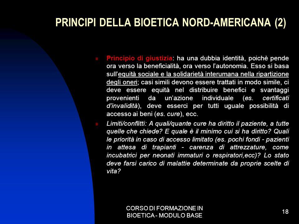 CORSO DI FORMAZIONE IN BIOETICA - MODULO BASE 18 PRINCIPI DELLA BIOETICA NORD-AMERICANA (2) Principio di giustizia: ha una dubbia identità, poichè pen
