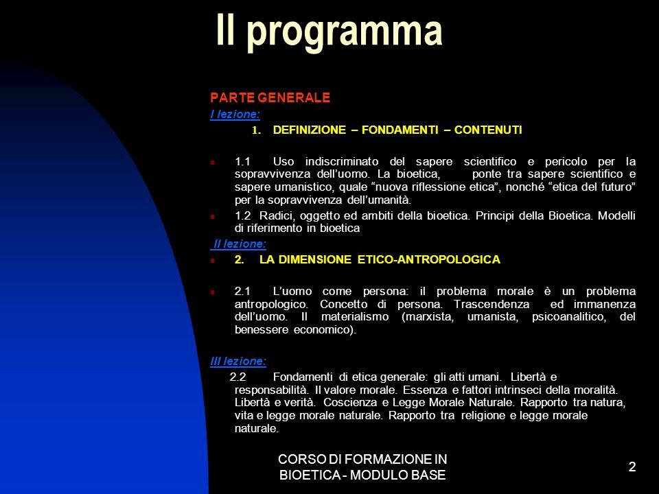CORSO DI FORMAZIONE IN BIOETICA - MODULO BASE 2 Il programma PARTE GENERALE I lezione: 1. DEFINIZIONE – FONDAMENTI – CONTENUTI 1.1 Uso indiscriminato