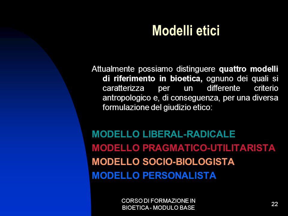 CORSO DI FORMAZIONE IN BIOETICA - MODULO BASE 22 Modelli etici Attualmente possiamo distinguere quattro modelli di riferimento in bioetica, ognuno dei