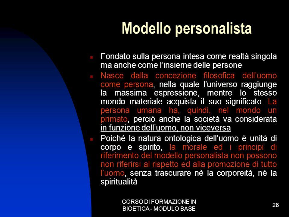 CORSO DI FORMAZIONE IN BIOETICA - MODULO BASE 26 Modello personalista Fondato sulla persona intesa come realtà singola ma anche come linsieme delle pe