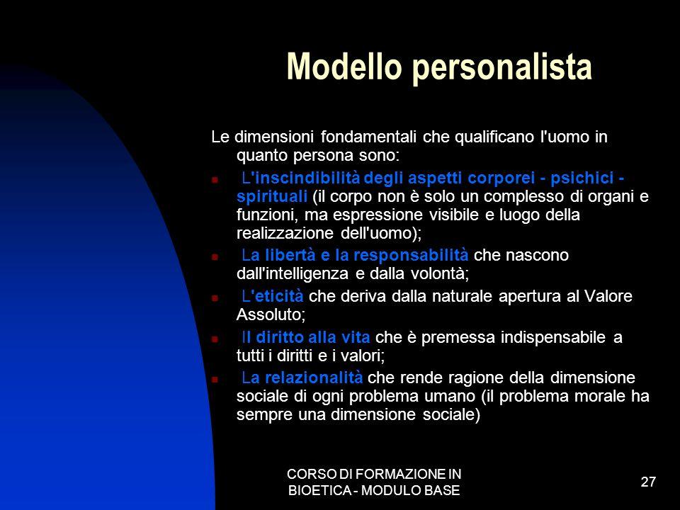 CORSO DI FORMAZIONE IN BIOETICA - MODULO BASE 27 Modello personalista Le dimensioni fondamentali che qualificano l'uomo in quanto persona sono: L'insc