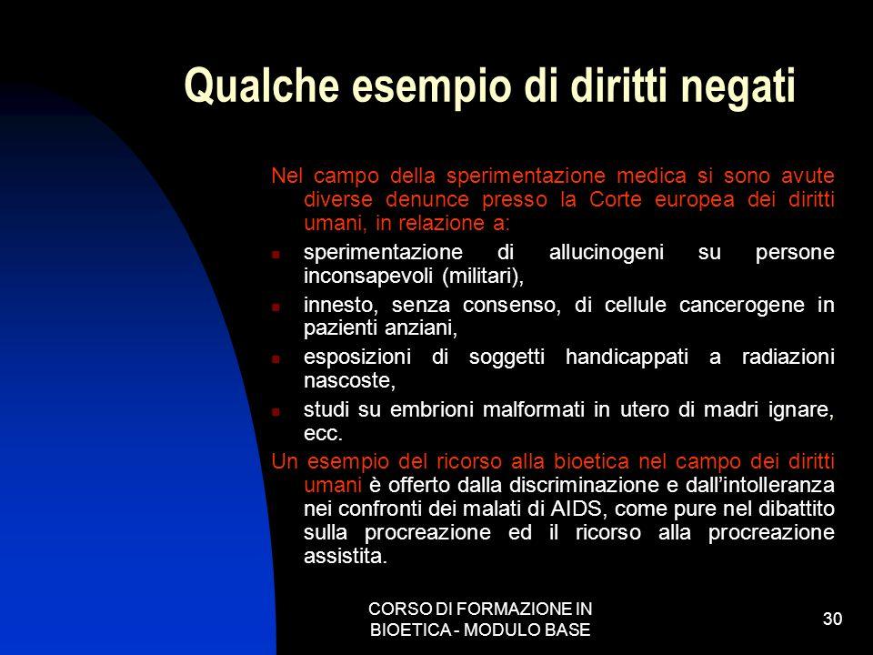CORSO DI FORMAZIONE IN BIOETICA - MODULO BASE 30 Qualche esempio di diritti negati Nel campo della sperimentazione medica si sono avute diverse denunc