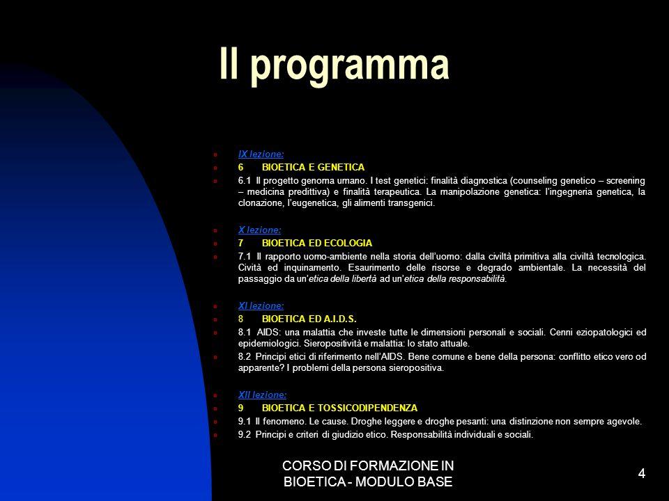 CORSO DI FORMAZIONE IN BIOETICA - MODULO BASE 4 Il programma IX lezione: 6 BIOETICA E GENETICA 6.1 Il progetto genoma umano. I test genetici: finalità