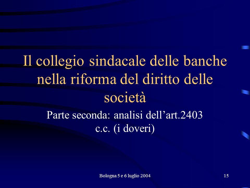 Bologna 5 e 6 luglio 200415 Il collegio sindacale delle banche nella riforma del diritto delle società Parte seconda: analisi dellart.2403 c.c.