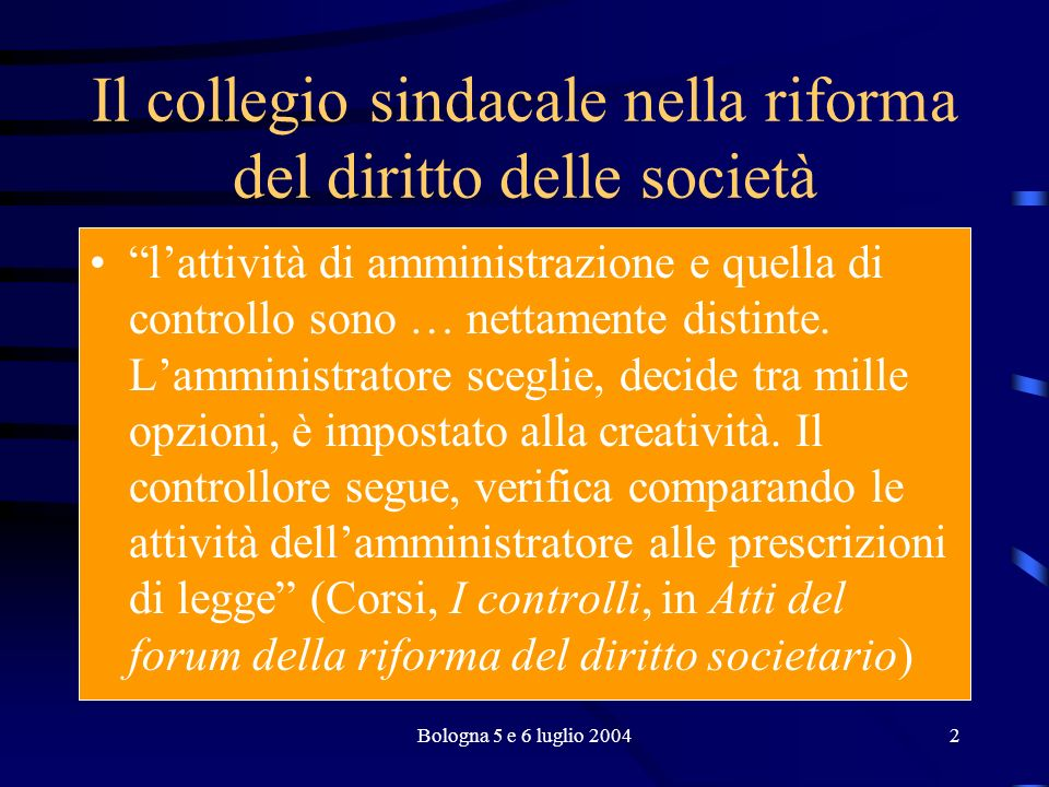 Bologna 5 e 6 luglio 20042 Il collegio sindacale nella riforma del diritto delle società lattività di amministrazione e quella di controllo sono … nettamente distinte.