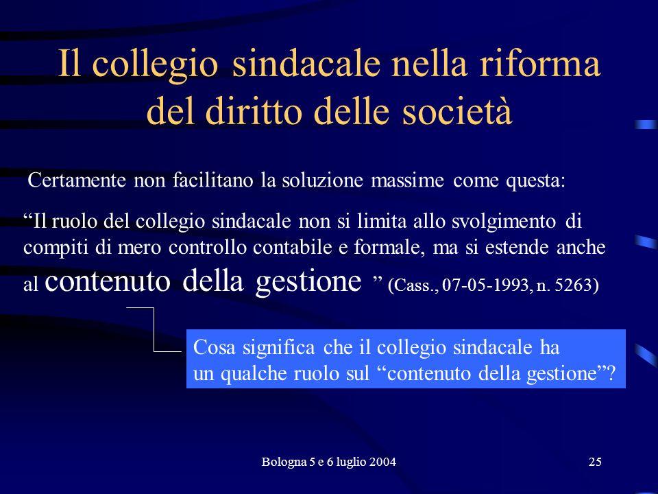 Bologna 5 e 6 luglio 200425 Il collegio sindacale nella riforma del diritto delle società Il ruolo del collegio sindacale non si limita allo svolgimento di compiti di mero controllo contabile e formale, ma si estende anche al contenuto della gestione (Cass., 07-05-1993, n.