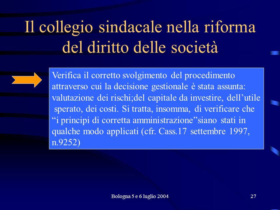 Bologna 5 e 6 luglio 200427 Il collegio sindacale nella riforma del diritto delle società Verifica il corretto svolgimento del procedimento attraverso cui la decisione gestionale è stata assunta: valutazione dei rischi;del capitale da investire, dellutile sperato, dei costi.