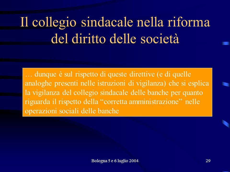 Bologna 5 e 6 luglio 200429 Il collegio sindacale nella riforma del diritto delle società … dunque è sul rispetto di queste direttive (e di quelle analoghe presenti nelle istruzioni di vigilanza) che si esplica la vigilanza del collegio sindacale delle banche per quanto riguarda il rispetto della corretta amministrazione nelle operazioni sociali delle banche