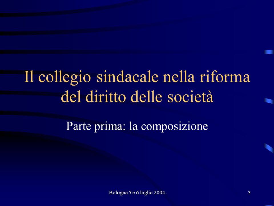 Bologna 5 e 6 luglio 20043 Il collegio sindacale nella riforma del diritto delle società Parte prima: la composizione