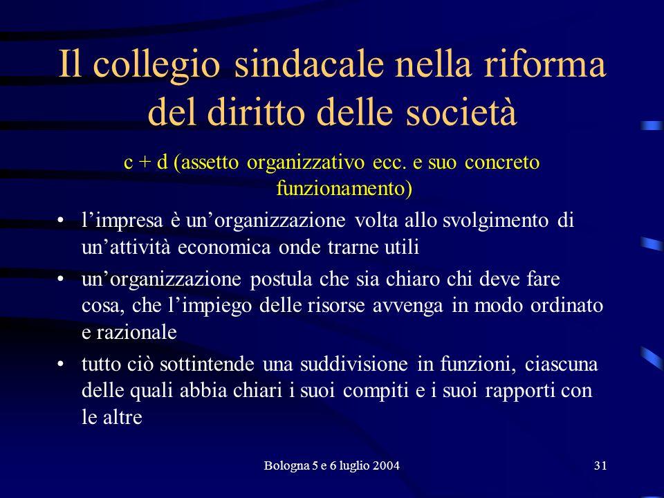 Bologna 5 e 6 luglio 200431 Il collegio sindacale nella riforma del diritto delle società c + d (assetto organizzativo ecc.