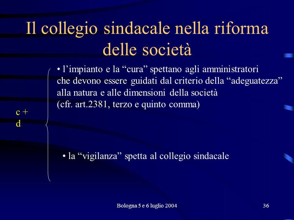 Bologna 5 e 6 luglio 200436 Il collegio sindacale nella riforma delle società c + d limpianto e la cura spettano agli amministratori che devono essere guidati dal criterio della adeguatezza alla natura e alle dimensioni della società (cfr.