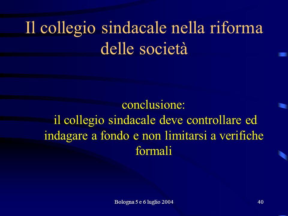 Bologna 5 e 6 luglio 200440 Il collegio sindacale nella riforma delle società conclusione: il collegio sindacale deve controllare ed indagare a fondo e non limitarsi a verifiche formali