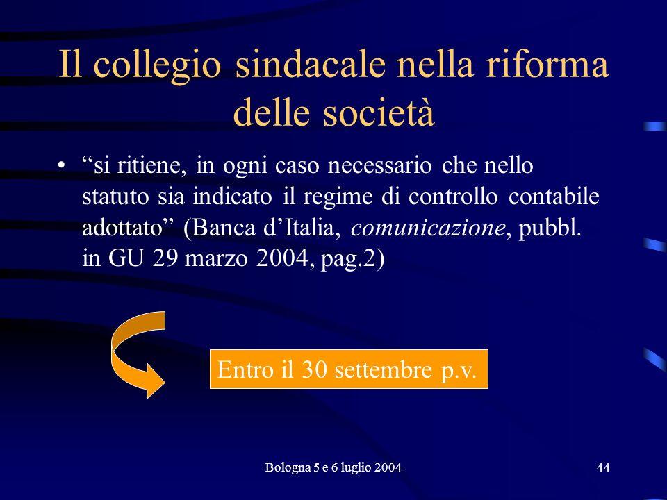 Bologna 5 e 6 luglio 200444 Il collegio sindacale nella riforma delle società si ritiene, in ogni caso necessario che nello statuto sia indicato il regime di controllo contabile adottato (Banca dItalia, comunicazione, pubbl.