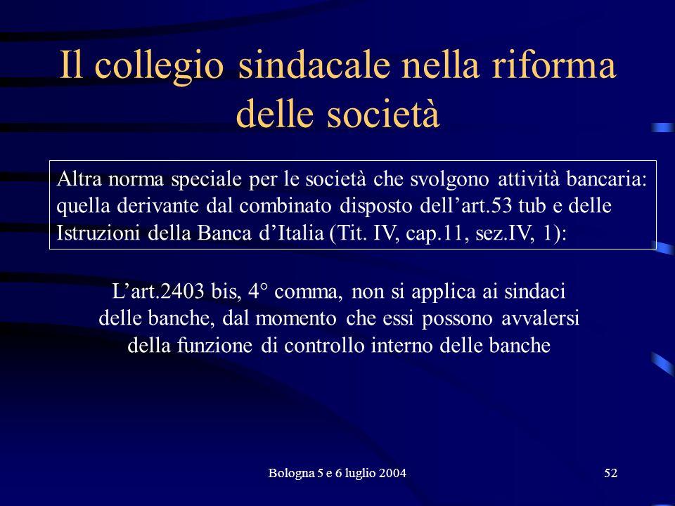 Bologna 5 e 6 luglio 200452 Il collegio sindacale nella riforma delle società Altra norma speciale per le società che svolgono attività bancaria: quella derivante dal combinato disposto dellart.53 tub e delle Istruzioni della Banca dItalia (Tit.