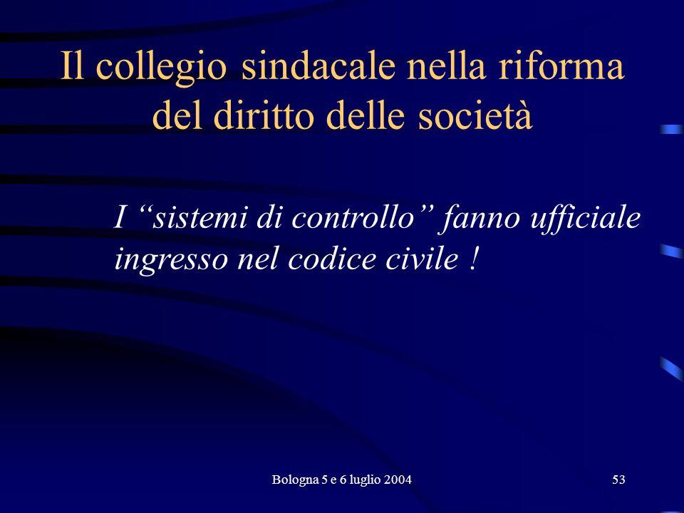 Bologna 5 e 6 luglio 200453 Il collegio sindacale nella riforma del diritto delle società I sistemi di controllo fanno ufficiale ingresso nel codice civile !